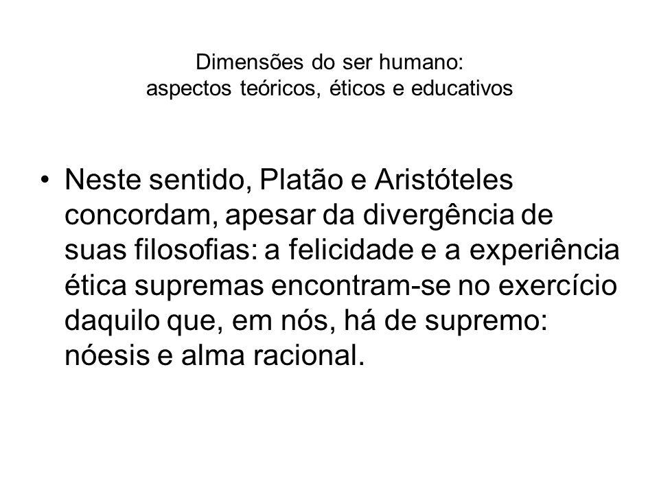 Dimensões do ser humano: aspectos teóricos, éticos e educativos Neste sentido, Platão e Aristóteles concordam, apesar da divergência de suas filosofia