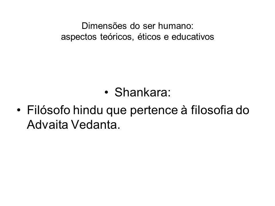 Dimensões do ser humano: aspectos teóricos, éticos e educativos Shankara: Filósofo hindu que pertence à filosofia do Advaita Vedanta.