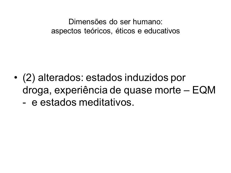 Dimensões do ser humano: aspectos teóricos, éticos e educativos (2) alterados: estados induzidos por droga, experiência de quase morte – EQM - e estad