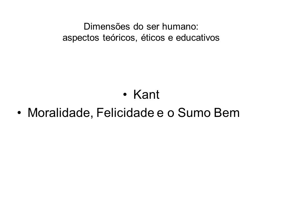 Dimensões do ser humano: aspectos teóricos, éticos e educativos Kant Moralidade, Felicidade e o Sumo Bem