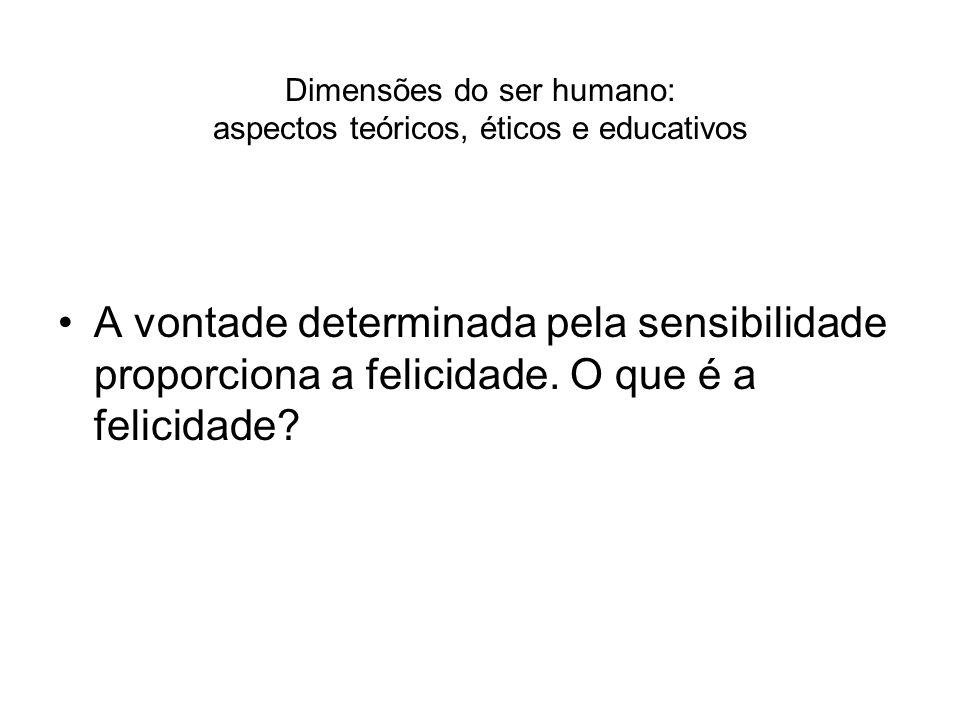 Dimensões do ser humano: aspectos teóricos, éticos e educativos A vontade determinada pela sensibilidade proporciona a felicidade. O que é a felicidad