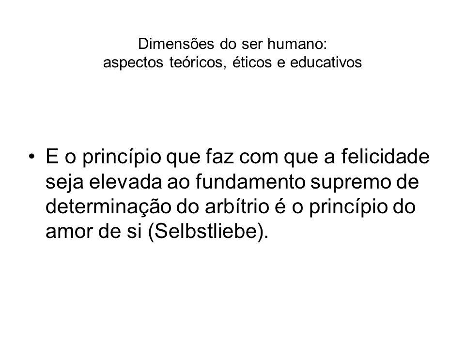Dimensões do ser humano: aspectos teóricos, éticos e educativos E o princípio que faz com que a felicidade seja elevada ao fundamento supremo de deter