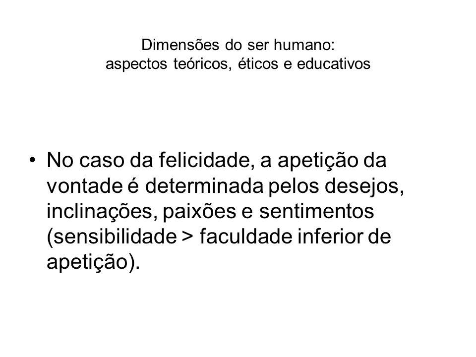 Dimensões do ser humano: aspectos teóricos, éticos e educativos No caso da felicidade, a apetição da vontade é determinada pelos desejos, inclinações,