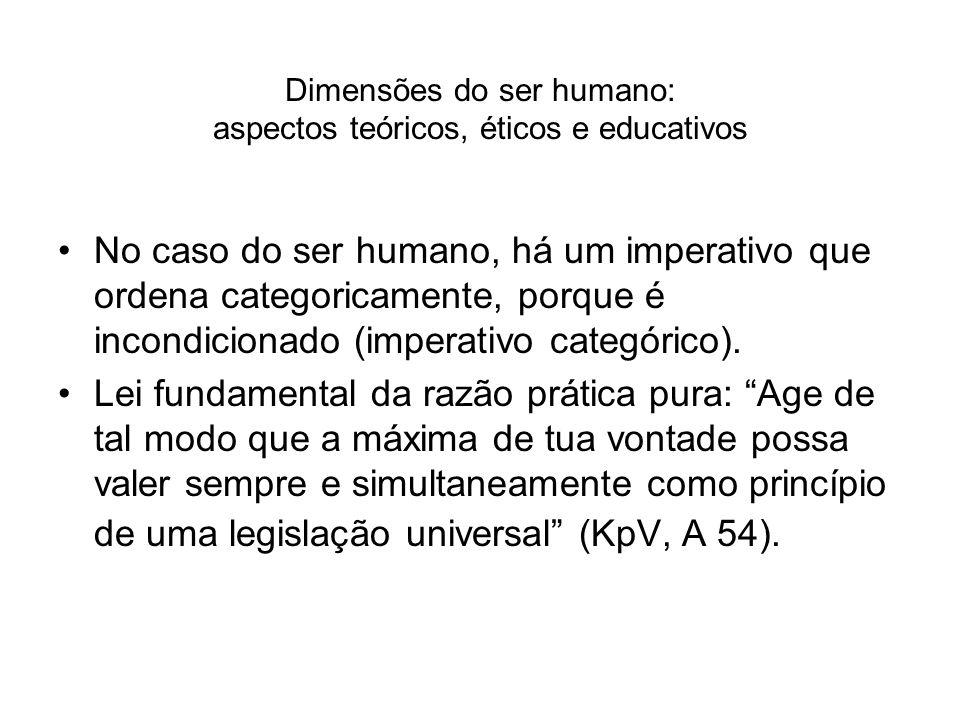 Dimensões do ser humano: aspectos teóricos, éticos e educativos No caso do ser humano, há um imperativo que ordena categoricamente, porque é incondici