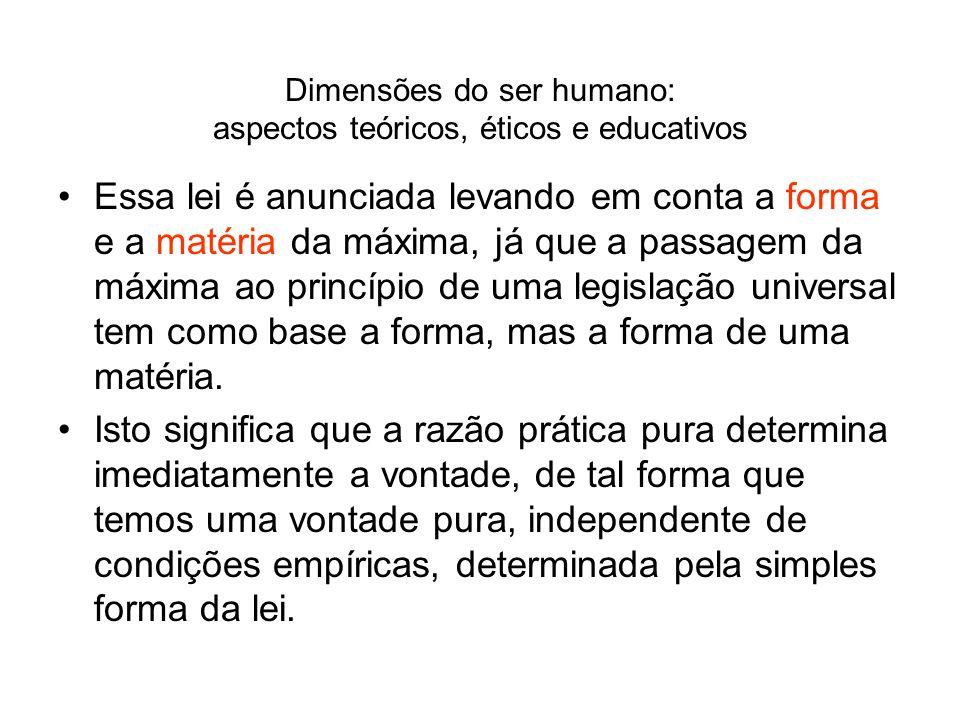 Dimensões do ser humano: aspectos teóricos, éticos e educativos Essa lei é anunciada levando em conta a forma e a matéria da máxima, já que a passagem