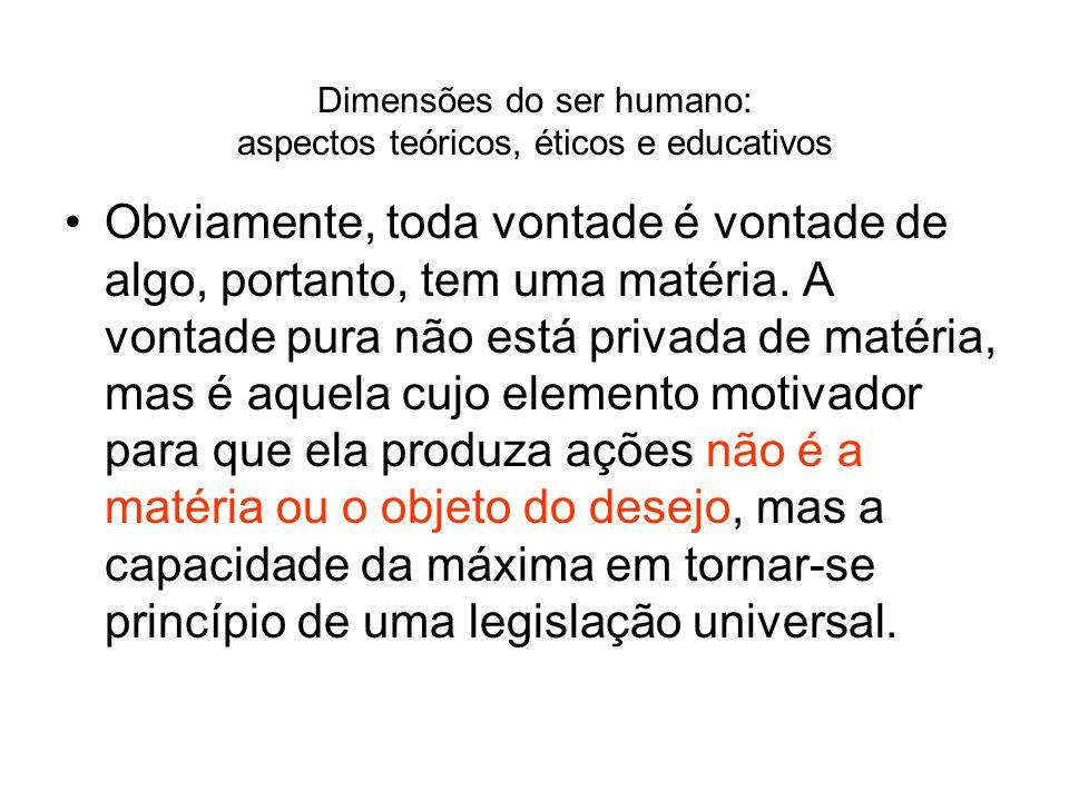 Dimensões do ser humano: aspectos teóricos, éticos e educativos Obviamente, toda vontade é vontade de algo, portanto, tem uma matéria. A vontade pura