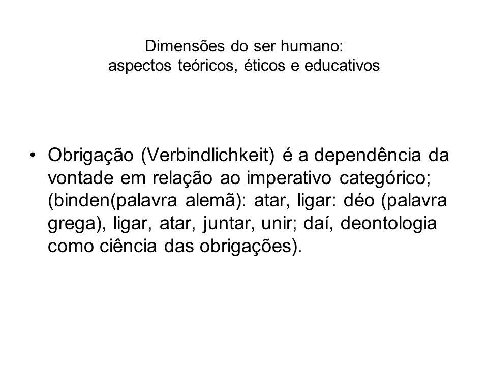 Dimensões do ser humano: aspectos teóricos, éticos e educativos Obrigação (Verbindlichkeit) é a dependência da vontade em relação ao imperativo categó