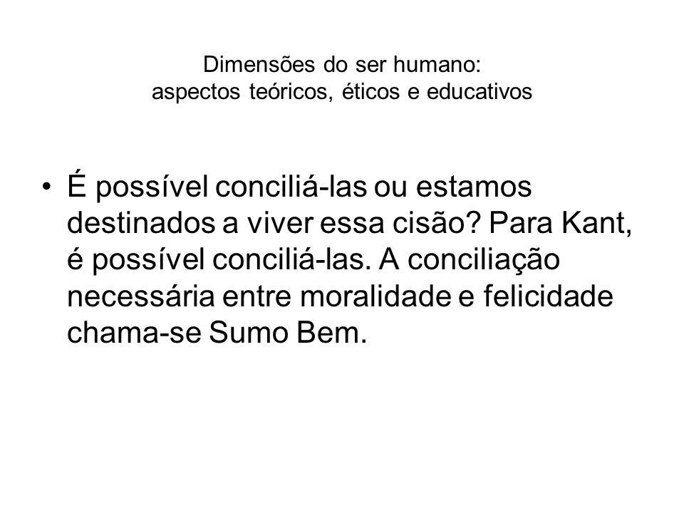 Dimensões do ser humano: aspectos teóricos, éticos e educativos É possível conciliá-las ou estamos destinados a viver essa cisão? Para Kant, é possíve