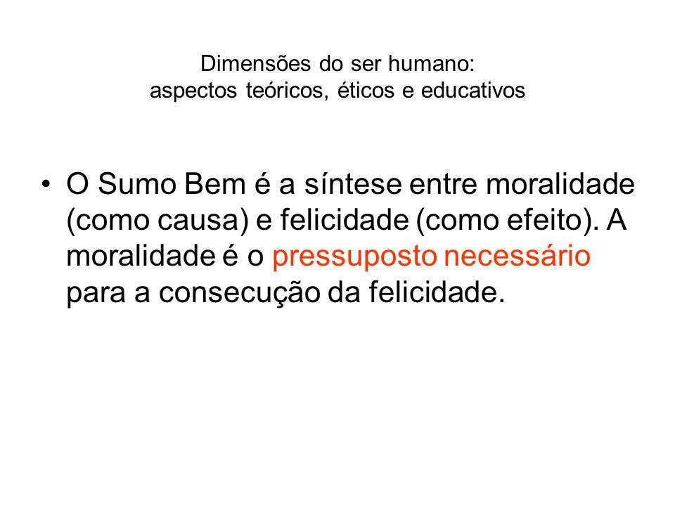 Dimensões do ser humano: aspectos teóricos, éticos e educativos O Sumo Bem é a síntese entre moralidade (como causa) e felicidade (como efeito). A mor