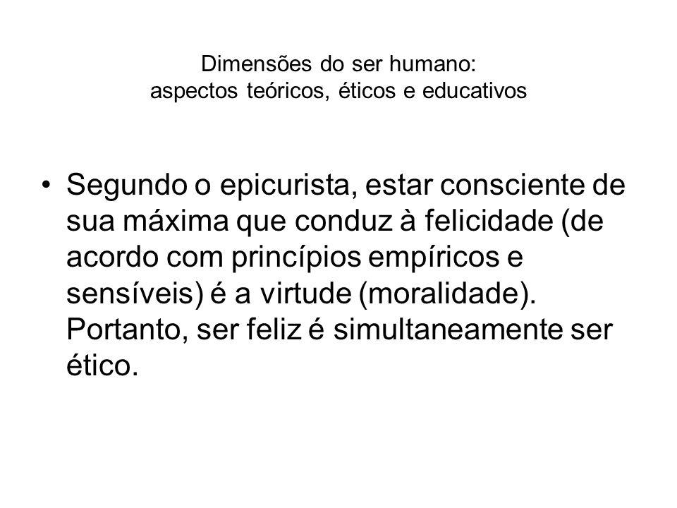 Dimensões do ser humano: aspectos teóricos, éticos e educativos Segundo o epicurista, estar consciente de sua máxima que conduz à felicidade (de acord