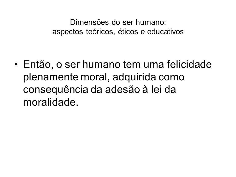 Dimensões do ser humano: aspectos teóricos, éticos e educativos Então, o ser humano tem uma felicidade plenamente moral, adquirida como consequência d