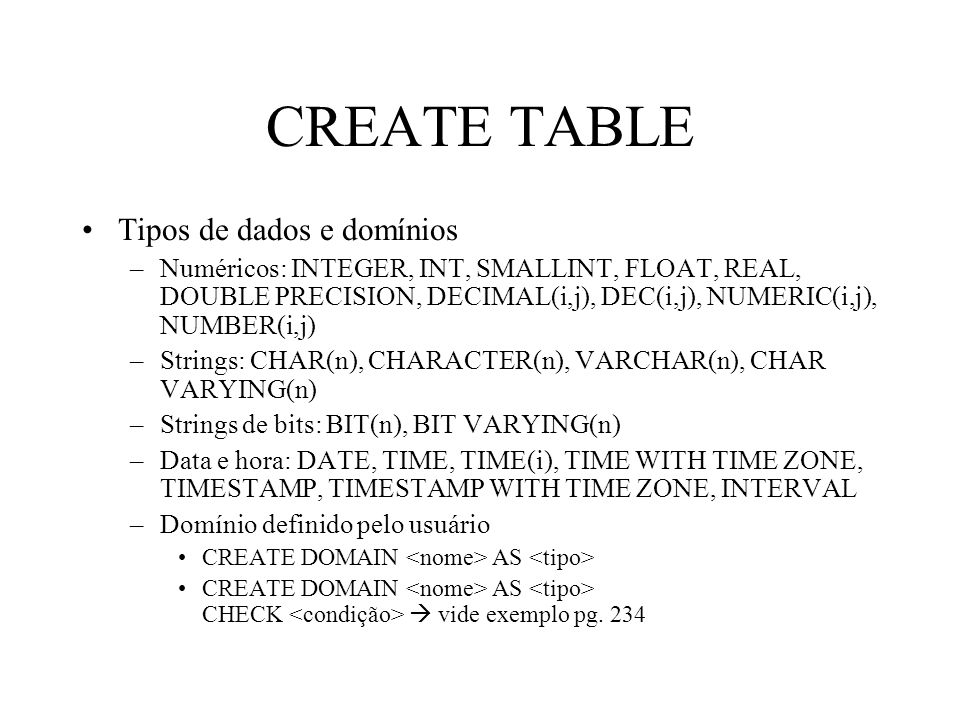 CREATE TABLE Tipos de dados e domínios –Numéricos: INTEGER, INT, SMALLINT, FLOAT, REAL, DOUBLE PRECISION, DECIMAL(i,j), DEC(i,j), NUMERIC(i,j), NUMBER