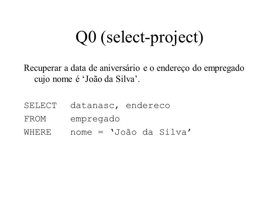 Q0 (select-project) Recuperar a data de aniversário e o endereço do empregado cujo nome é João da Silva. SELECT datanasc, endereco FROMempregado WHERE