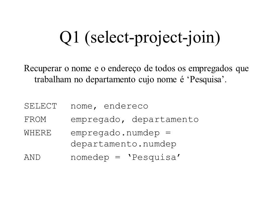 Q1 (select-project-join) Recuperar o nome e o endereço de todos os empregados que trabalham no departamento cujo nome é Pesquisa. SELECT nome, enderec