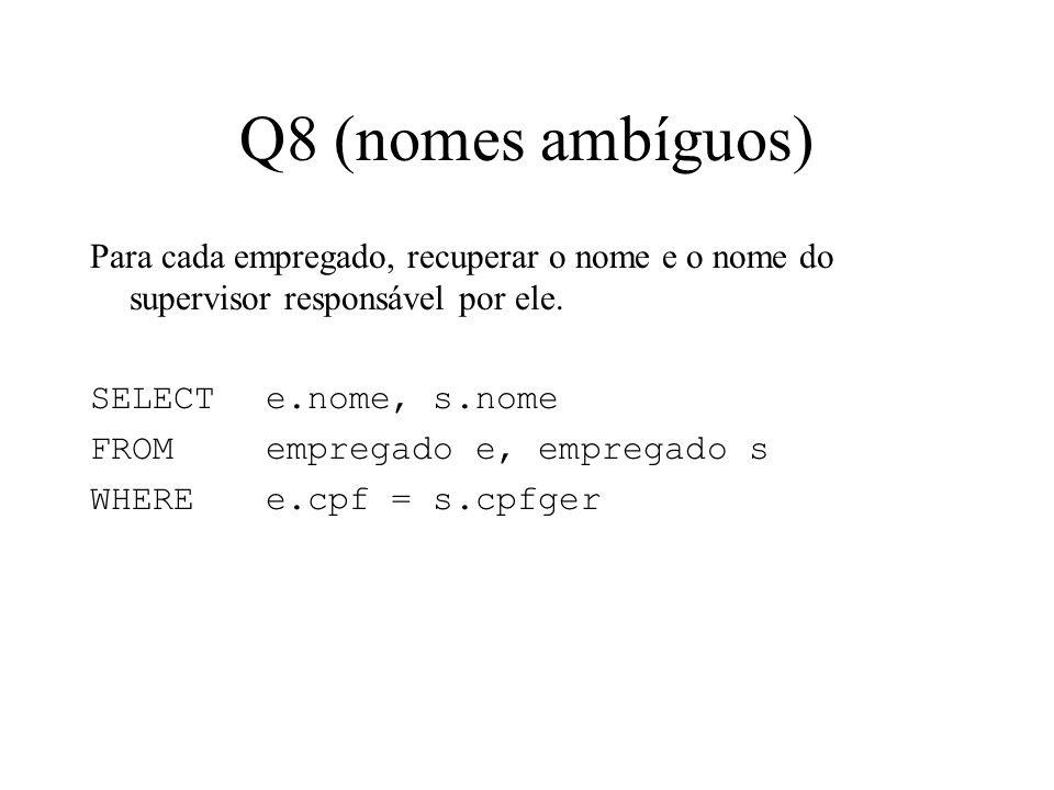 Q8 (nomes ambíguos) Para cada empregado, recuperar o nome e o nome do supervisor responsável por ele. SELECT e.nome, s.nome FROMempregado e, empregado