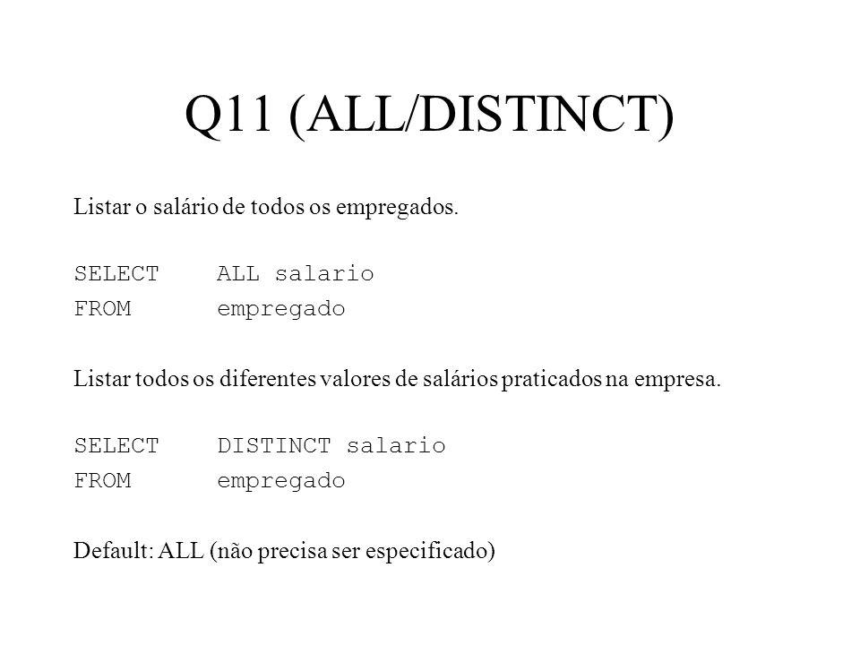 Q11 (ALL/DISTINCT) Listar o salário de todos os empregados. SELECT ALL salario FROMempregado Listar todos os diferentes valores de salários praticados