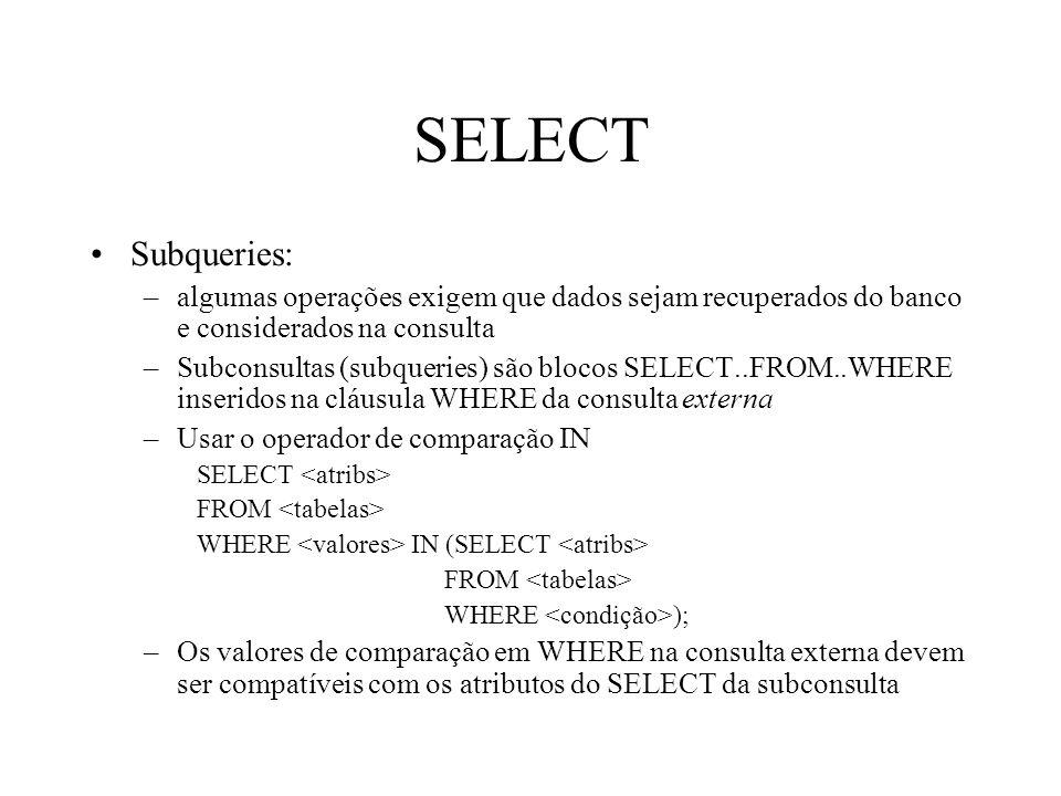 SELECT Subqueries: –algumas operações exigem que dados sejam recuperados do banco e considerados na consulta –Subconsultas (subqueries) são blocos SEL