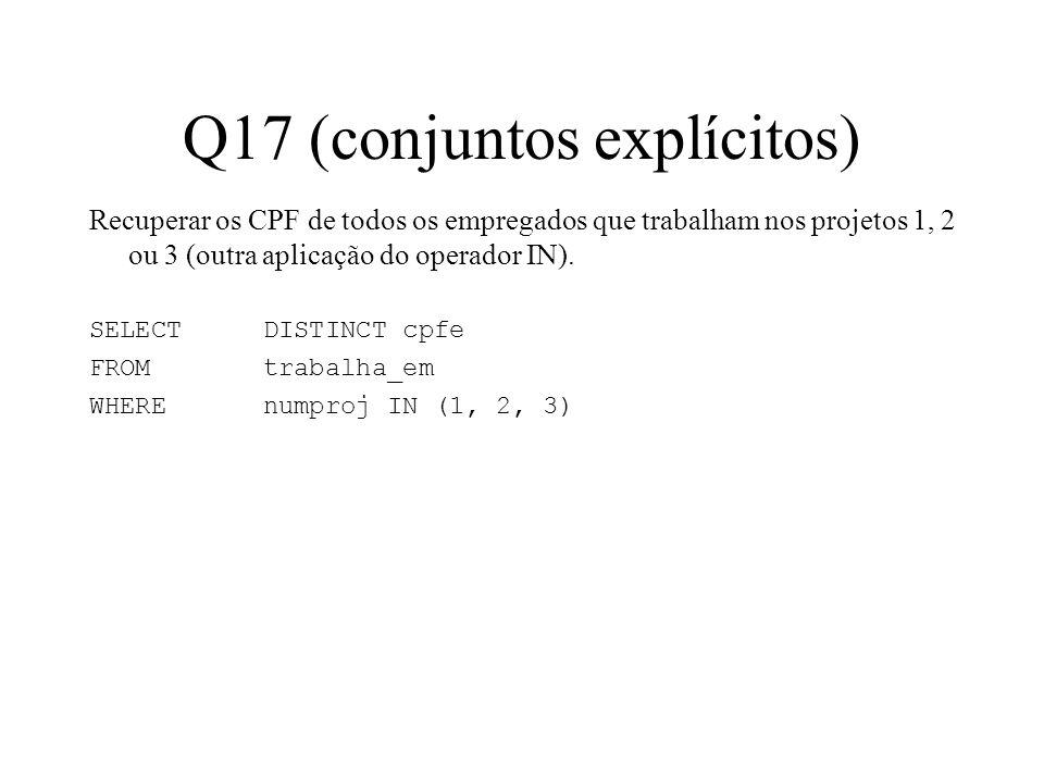 Q17 (conjuntos explícitos) Recuperar os CPF de todos os empregados que trabalham nos projetos 1, 2 ou 3 (outra aplicação do operador IN). SELECT DISTI