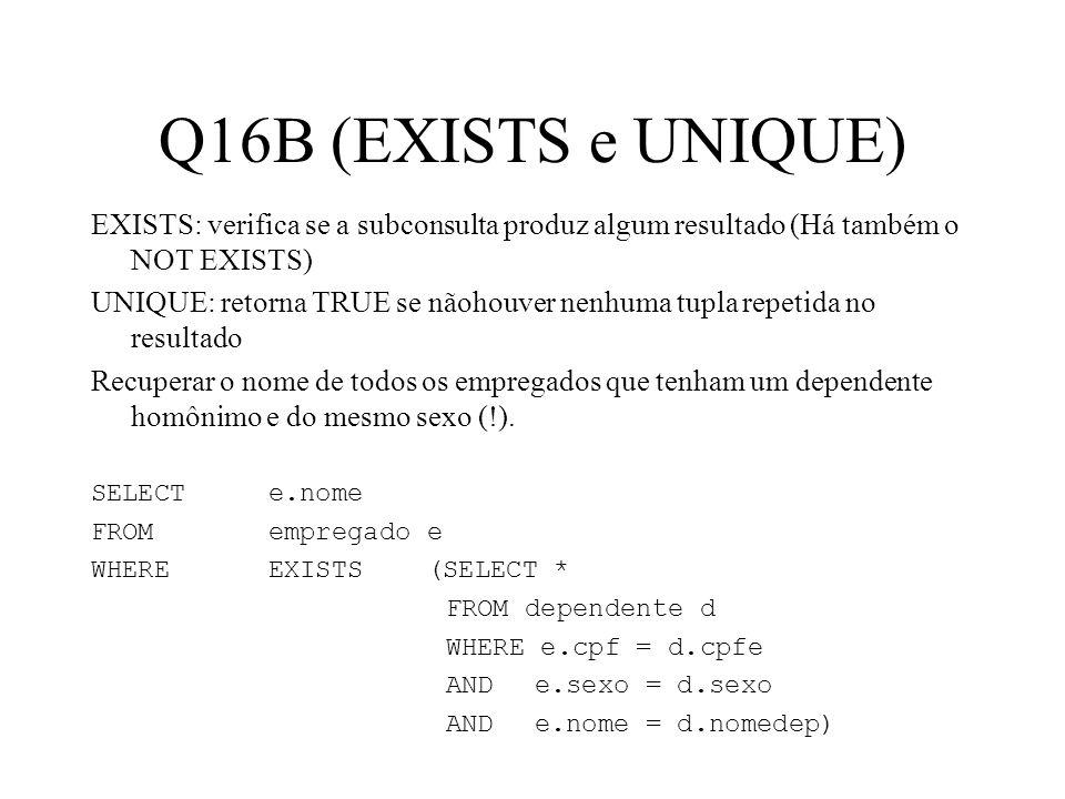 Q16B (EXISTS e UNIQUE) EXISTS: verifica se a subconsulta produz algum resultado (Há também o NOT EXISTS) UNIQUE: retorna TRUE se nãohouver nenhuma tup