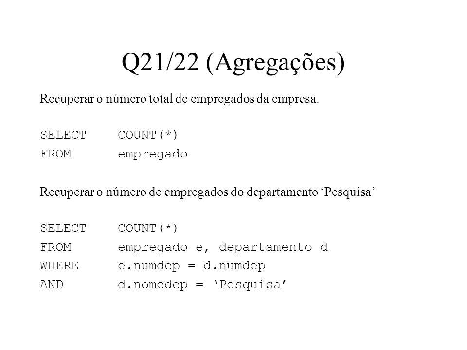Q21/22 (Agregações) Recuperar o número total de empregados da empresa. SELECT COUNT(*) FROMempregado Recuperar o número de empregados do departamento