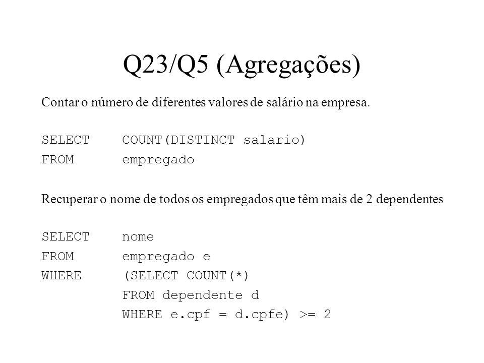 Q23/Q5 (Agregações) Contar o número de diferentes valores de salário na empresa. SELECT COUNT(DISTINCT salario) FROMempregado Recuperar o nome de todo