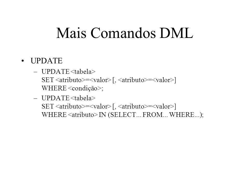Mais Comandos DML UPDATE –UPDATE SET = [, = ] WHERE ; –UPDATE SET = [, = ] WHERE IN (SELECT... FROM... WHERE...);