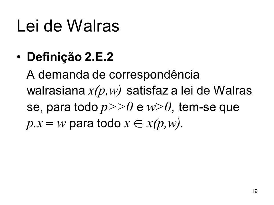 19 Lei de Walras Definição 2.E.2 A demanda de correspondência walrasiana x(p,w) satisfaz a lei de Walras se, para todo p>>0 e w>0, tem-se que p.x w para todo x x(p,w).