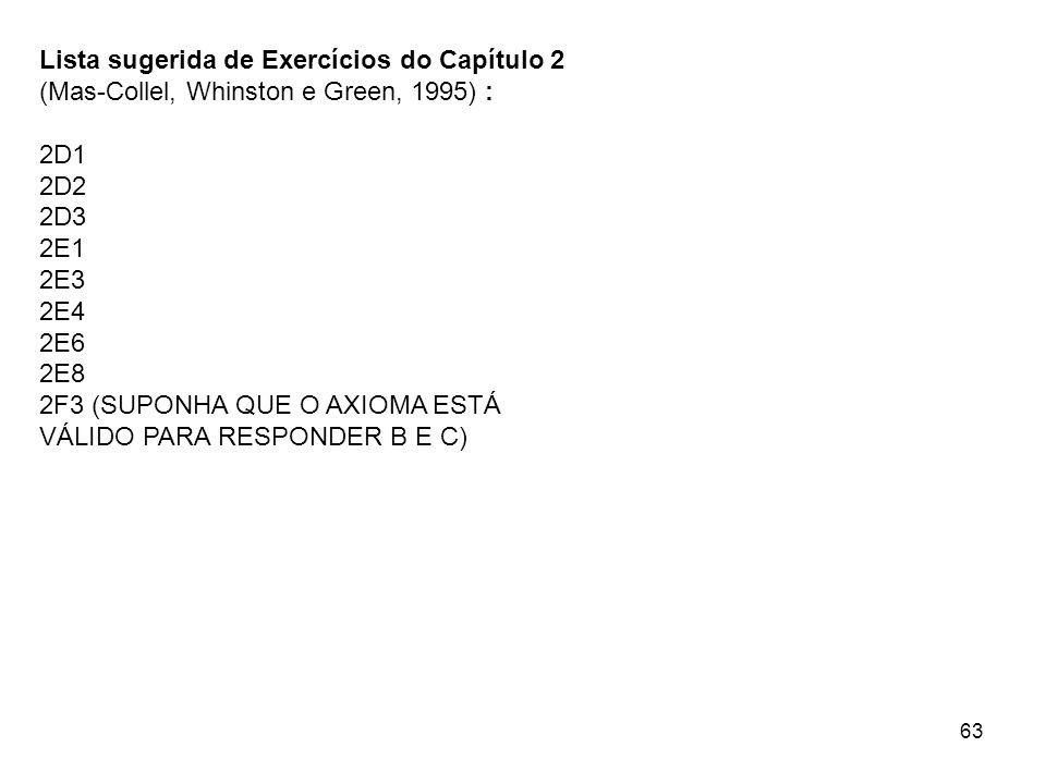 63 Lista sugerida de Exercícios do Capítulo 2 (Mas-Collel, Whinston e Green, 1995) : 2D1 2D2 2D3 2E1 2E3 2E4 2E6 2E8 2F3 (SUPONHA QUE O AXIOMA ESTÁ VÁLIDO PARA RESPONDER B E C)