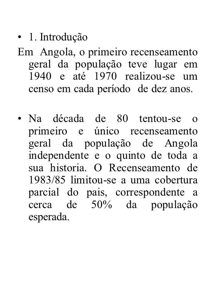 1. Introdução Em Angola, o primeiro recenseamento geral da população teve lugar em 1940 e até 1970 realizou-se um censo em cada período de dez anos. N