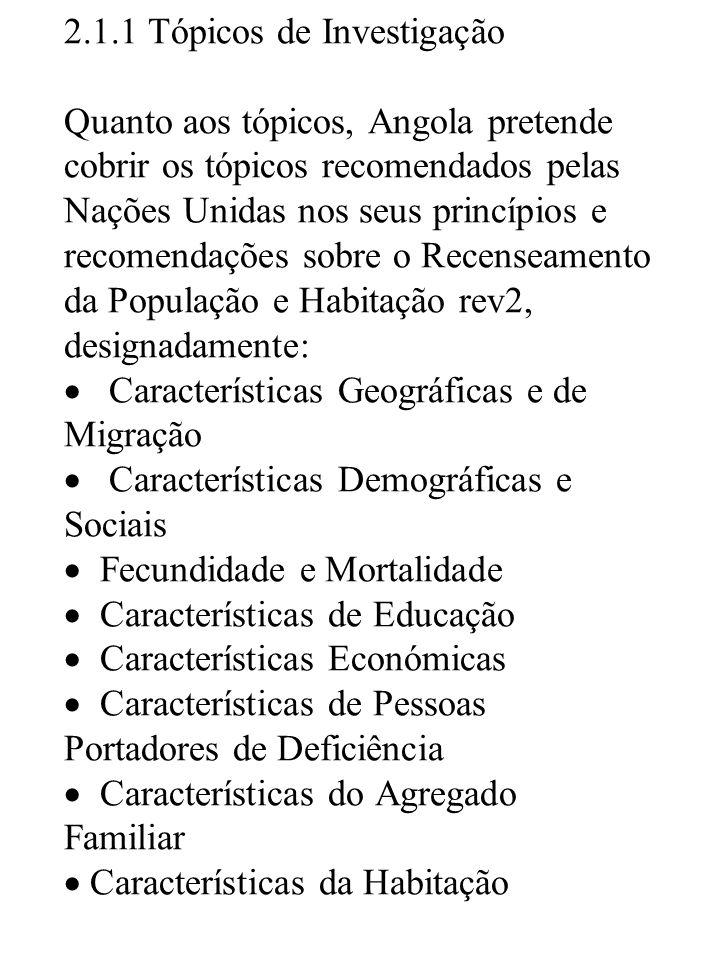 2.1.1 Tópicos de Investigação Quanto aos tópicos, Angola pretende cobrir os tópicos recomendados pelas Nações Unidas nos seus princípios e recomendações sobre o Recenseamento da População e Habitação rev2, designadamente: Características Geográficas e de Migração Características Demográficas e Sociais Fecundidade e Mortalidade Características de Educação Características Económicas Características de Pessoas Portadores de Deficiência Características do Agregado Familiar Características da Habitação