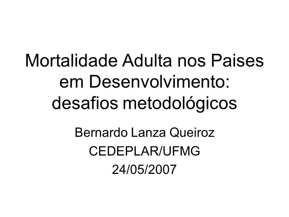 Mortalidade Adulta nos Paises em Desenvolvimento: desafios metodológicos Bernardo Lanza Queiroz CEDEPLAR/UFMG 24/05/2007