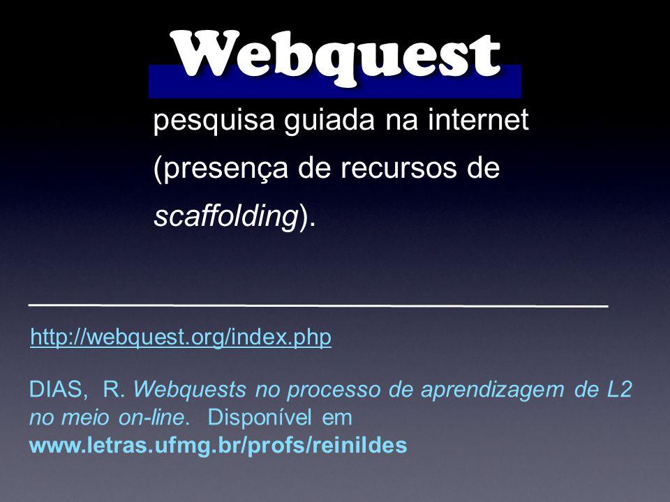 pesquisa guiada na internet (presença de recursos de scaffolding). Webquest http://webquest.org/index.php DIAS, R. Webquests no processo de aprendizag