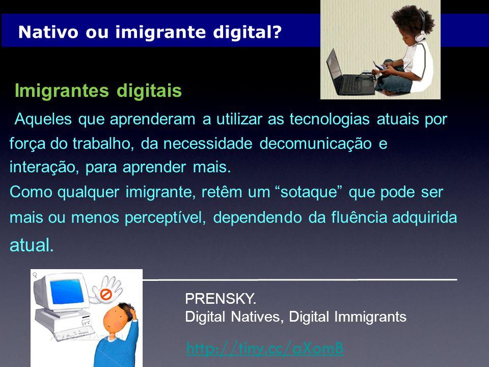 Nativo ou imigrante digital? Imigrantes digitais Aqueles que aprenderam a utilizar as tecnologias atuais por força do trabalho, da necessidade decomun