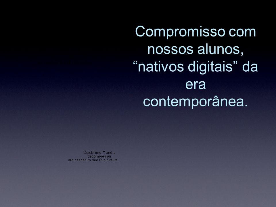 Compromisso com nossos alunos, nativos digitais da era contemporânea.