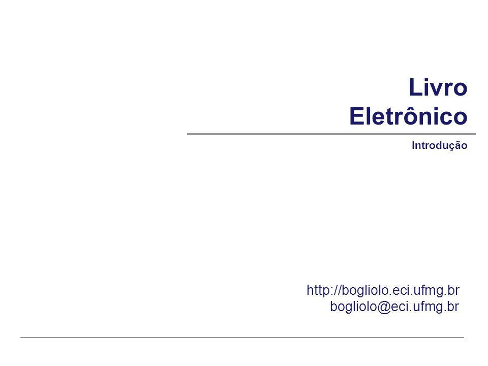© SIRIHAL DUARTE, Adriana BoglioloECI-UFMG – Livro Eletrônico |1 Livro Eletrônico Introdução http://bogliolo.eci.ufmg.br bogliolo@eci.ufmg.br