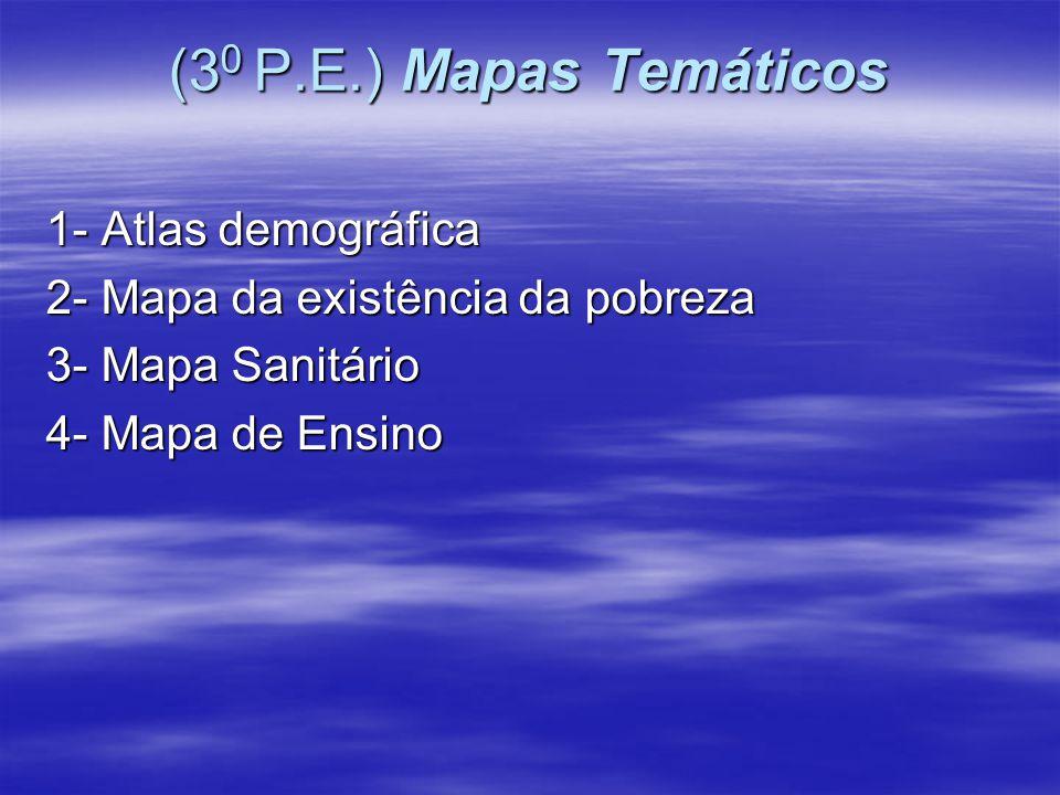 (3 0 P.E.) Mapas Temáticos 1- Atlas demográfica 2- Mapa da existência da pobreza 3- Mapa Sanitário 4- Mapa de Ensino