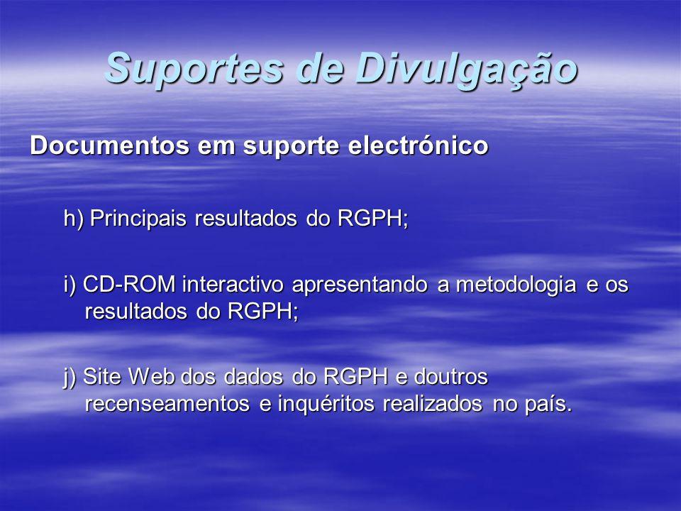 Suportes de Divulgação Documentos em suporte electrónico h) Principais resultados do RGPH; i) CD-ROM interactivo apresentando a metodologia e os resul