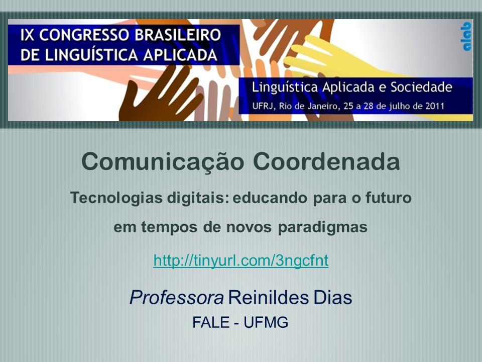 Professora Reinildes Dias FALE - UFMG Comunicação Coordenada Tecnologias digitais: educando para o futuro em tempos de novos paradigmas http://tinyurl