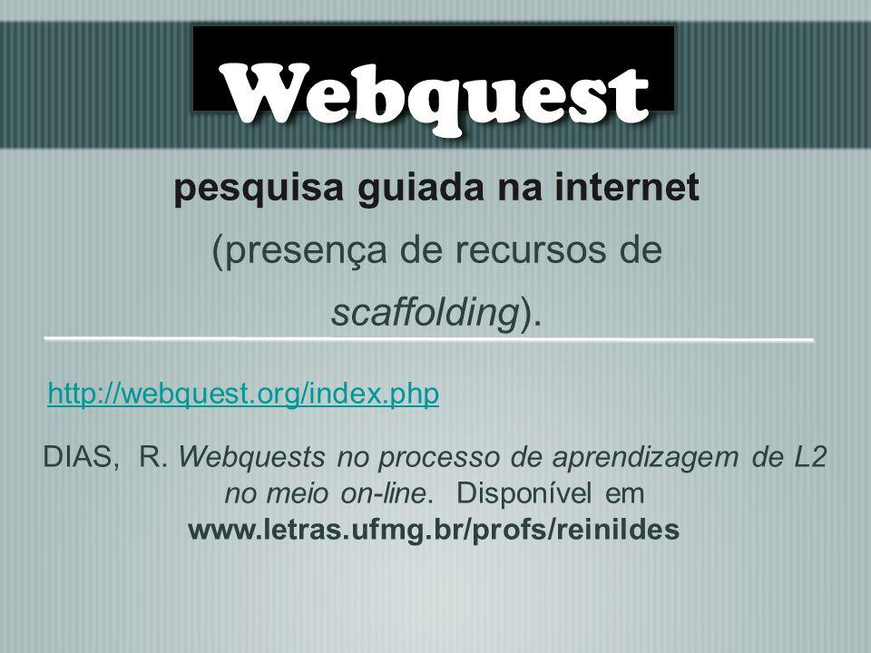 pesquisa guiada na internet (presença de recursos de scaffolding). http://webquest.org/index.php DIAS, R. Webquests no processo de aprendizagem de L2