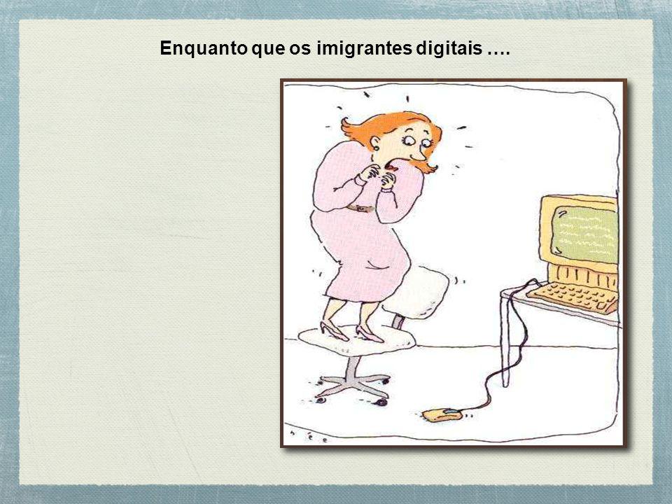Imigrantes digitais Aqueles que aprenderam a utilizar as tecnologias atuais por força do trabalho, da necessidade de comunicação e interação, para aprender mais.