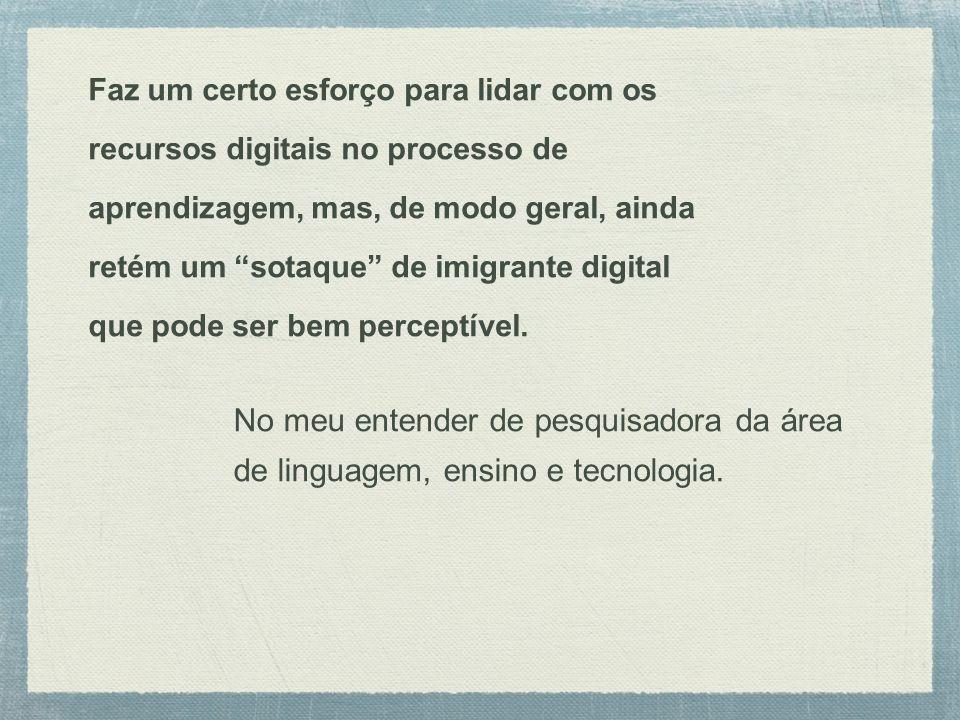 Faz um certo esforço para lidar com os recursos digitais no processo de aprendizagem, mas, de modo geral, ainda retém um sotaque de imigrante digital que pode ser bem perceptível.