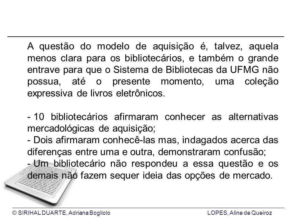 © SIRIHAL DUARTE, Adriana BoglioloLOPES, Aline de Queiroz A questão do modelo de aquisição é, talvez, aquela menos clara para os bibliotecários, e também o grande entrave para que o Sistema de Bibliotecas da UFMG não possua, até o presente momento, uma coleção expressiva de livros eletrônicos.
