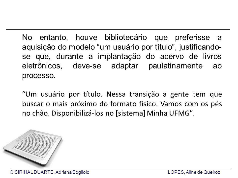 © SIRIHAL DUARTE, Adriana BoglioloLOPES, Aline de Queiroz No entanto, houve bibliotecário que preferisse a aquisição do modelo um usuário por título, justificando- se que, durante a implantação do acervo de livros eletrônicos, deve-se adaptar paulatinamente ao processo.