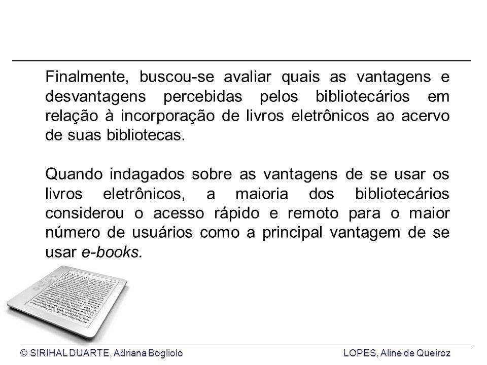 © SIRIHAL DUARTE, Adriana BoglioloLOPES, Aline de Queiroz Finalmente, buscou-se avaliar quais as vantagens e desvantagens percebidas pelos bibliotecários em relação à incorporação de livros eletrônicos ao acervo de suas bibliotecas.