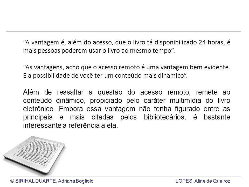 © SIRIHAL DUARTE, Adriana BoglioloLOPES, Aline de Queiroz A vantagem é, além do acesso, que o livro tá disponibilizado 24 horas, é mais pessoas poderem usar o livro ao mesmo tempo.
