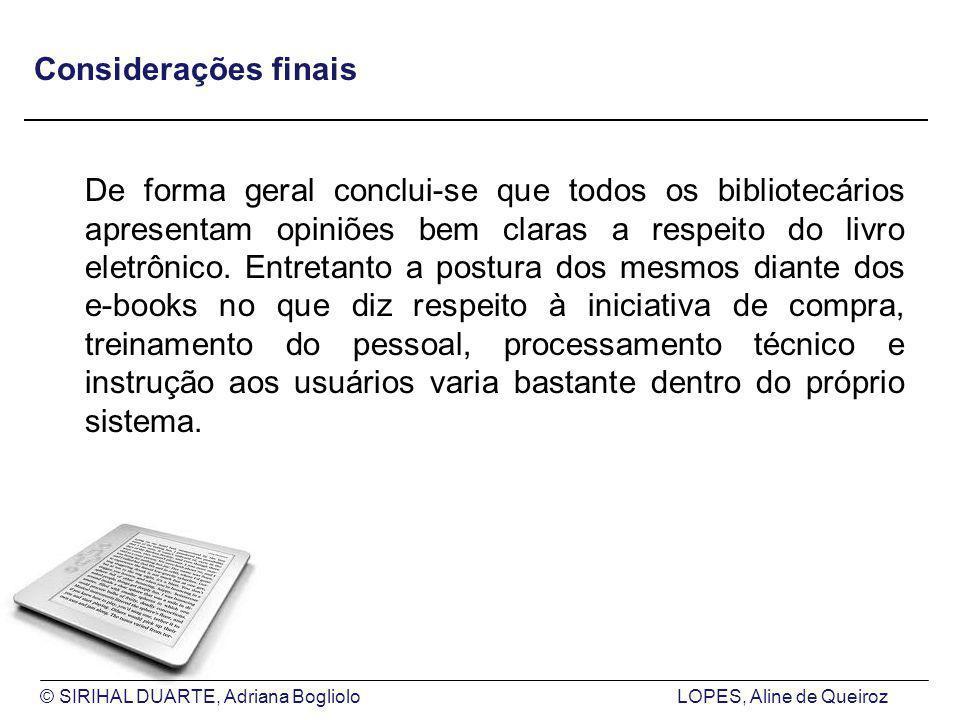 © SIRIHAL DUARTE, Adriana BoglioloLOPES, Aline de Queiroz Considerações finais De forma geral conclui-se que todos os bibliotecários apresentam opiniões bem claras a respeito do livro eletrônico.