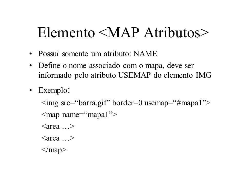 Elemento Possui somente um atributo: NAME Define o nome associado com o mapa, deve ser informado pelo atributo USEMAP do elemento IMG Exemplo :