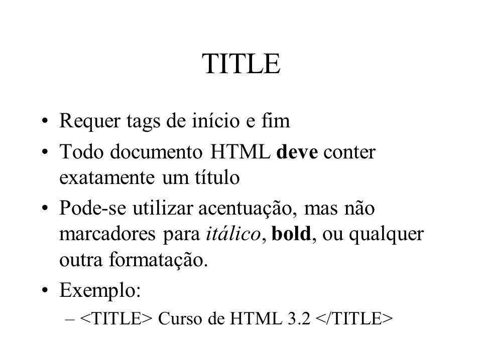 TITLE Requer tags de início e fim Todo documento HTML deve conter exatamente um título Pode-se utilizar acentuação, mas não marcadores para itálico, b