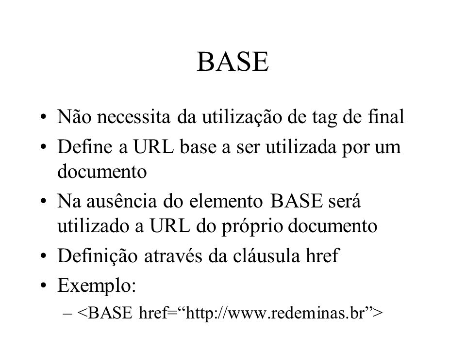 BASE Não necessita da utilização de tag de final Define a URL base a ser utilizada por um documento Na ausência do elemento BASE será utilizado a URL