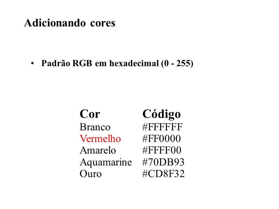 Adicionando cores Padrão RGB em hexadecimal (0 - 255) Cor Branco Vermelho Amarelo Aquamarine Ouro Código #FFFFFF #FF0000 #FFFF00 #70DB93 #CD8F32